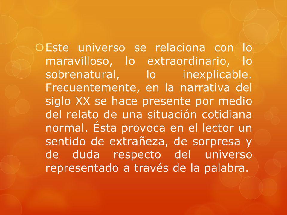 Este universo se relaciona con lo maravilloso, lo extraordinario, lo sobrenatural, lo inexplicable. Frecuentemente, en la narrativa del siglo XX se ha
