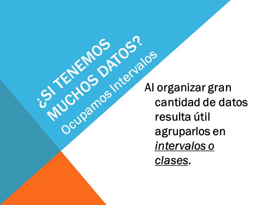 ¿SI TENEMOS MUCHOS DATOS? Al organizar gran cantidad de datos resulta útil agruparlos en intervalos o clases. Ocupamos Intervalos