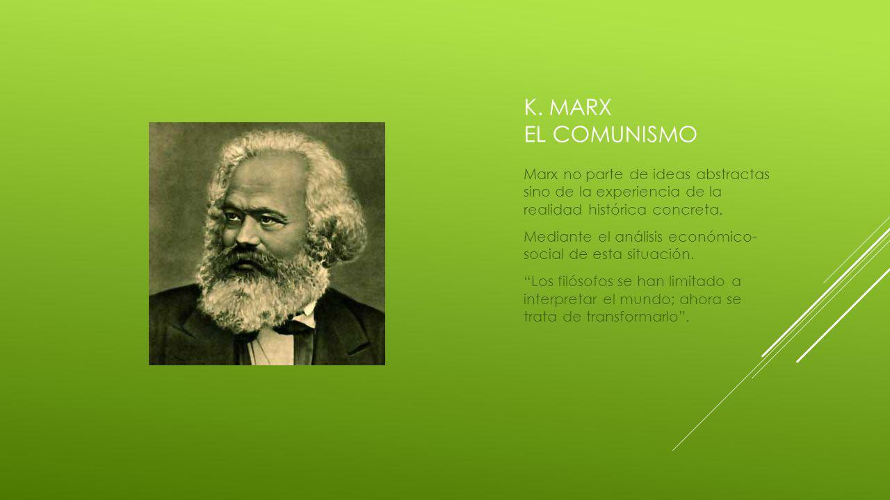K. MARX EL COMUNISMO Marx no parte de ideas abstractas sino de la experiencia de la realidad histórica concreta. Mediante el análisis económico- socia