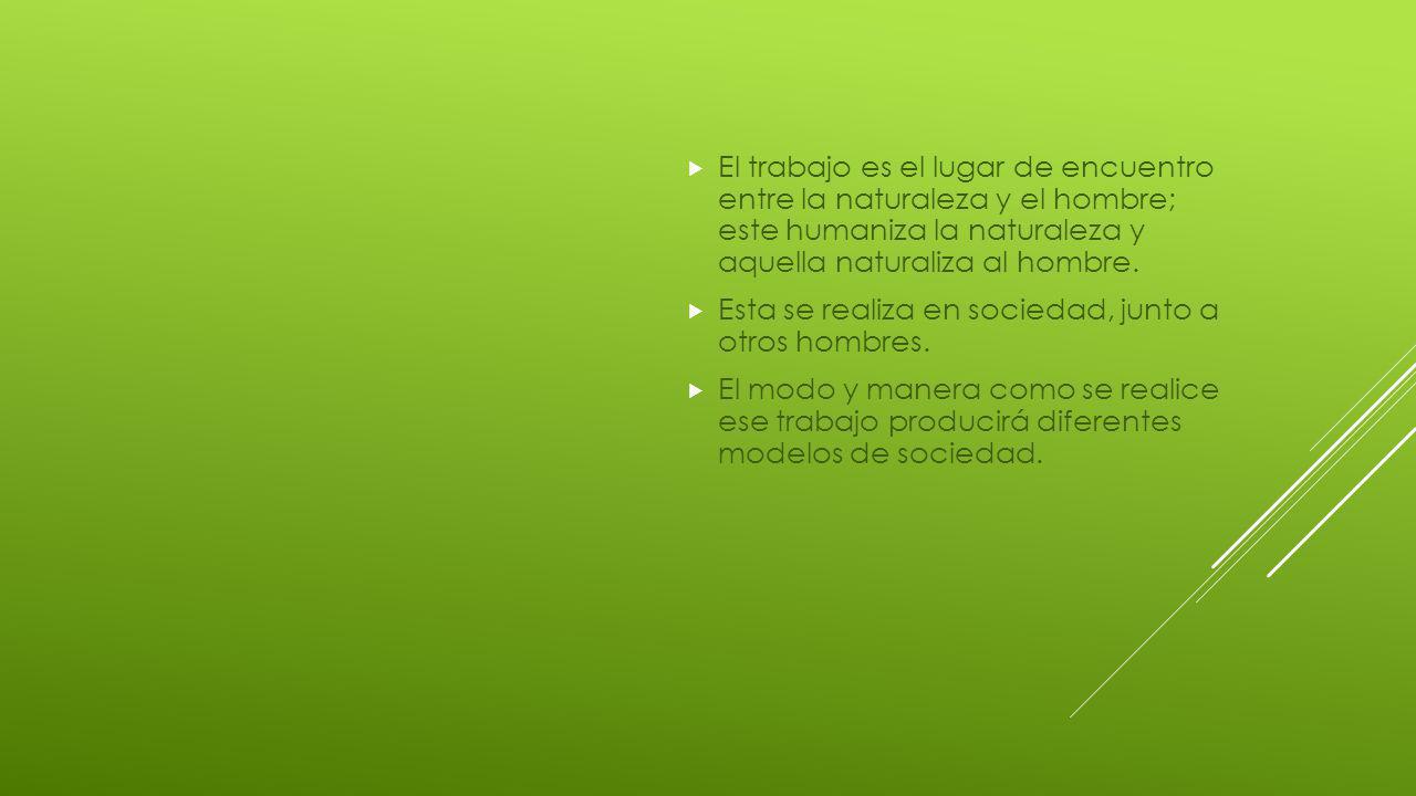 El trabajo es el lugar de encuentro entre la naturaleza y el hombre; este humaniza la naturaleza y aquella naturaliza al hombre.