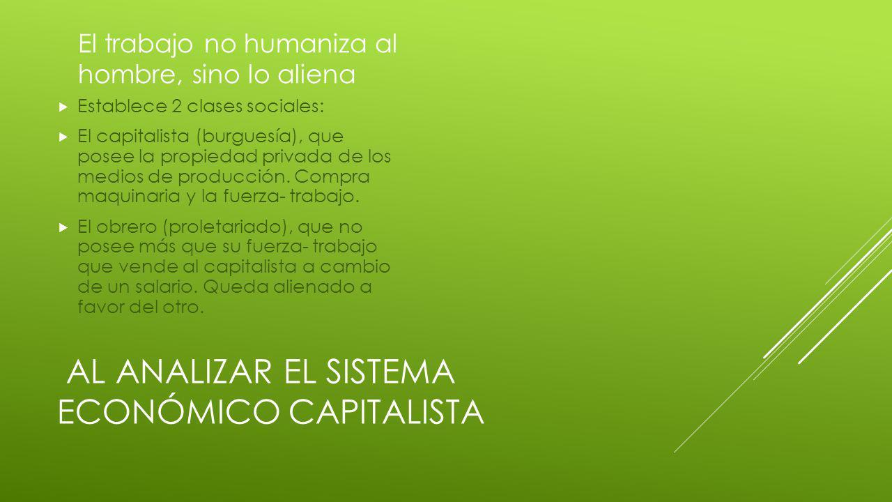 AL ANALIZAR EL SISTEMA ECONÓMICO CAPITALISTA El trabajo no humaniza al hombre, sino lo aliena Establece 2 clases sociales: El capitalista (burguesía), que posee la propiedad privada de los medios de producción.
