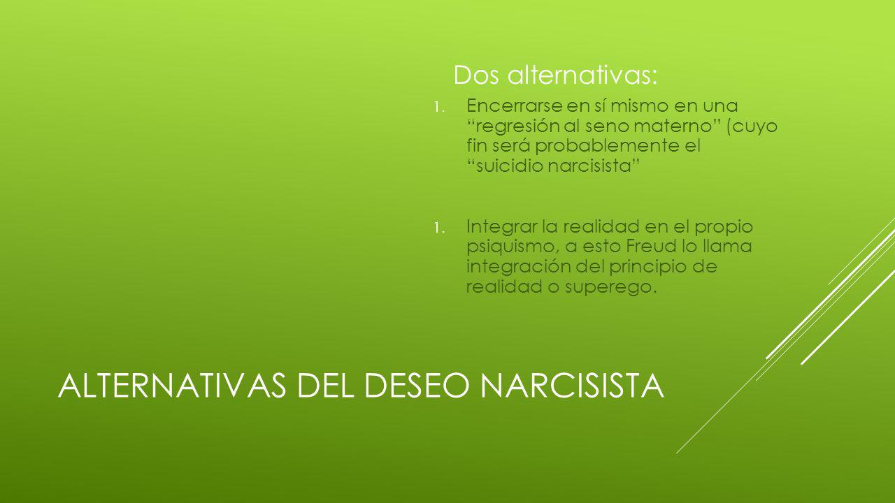 ALTERNATIVAS DEL DESEO NARCISISTA Dos alternativas: 1.
