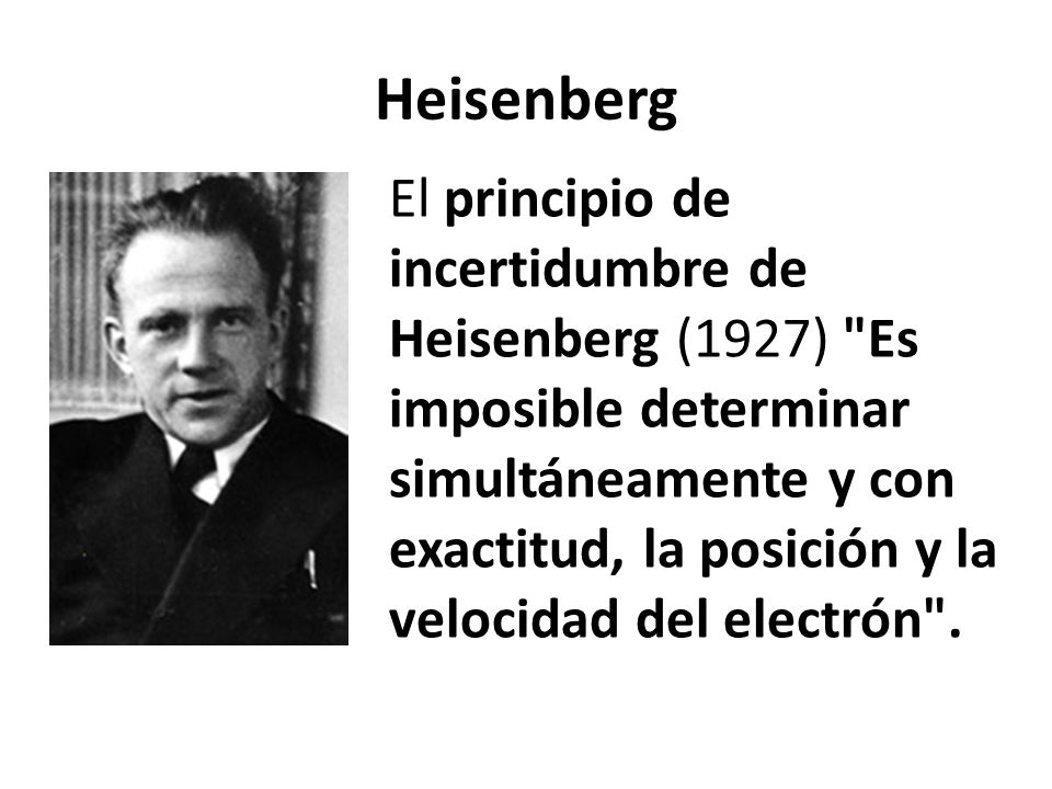 Heisenberg El principio de incertidumbre de Heisenberg (1927) Es imposible determinar simultáneamente y con exactitud, la posición y la velocidad del electrón .