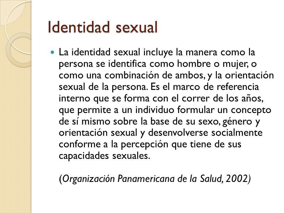 Identidad sexual La identidad sexual incluye la manera como la persona se identifica como hombre o mujer, o como una combinación de ambos, y la orientación sexual de la persona.