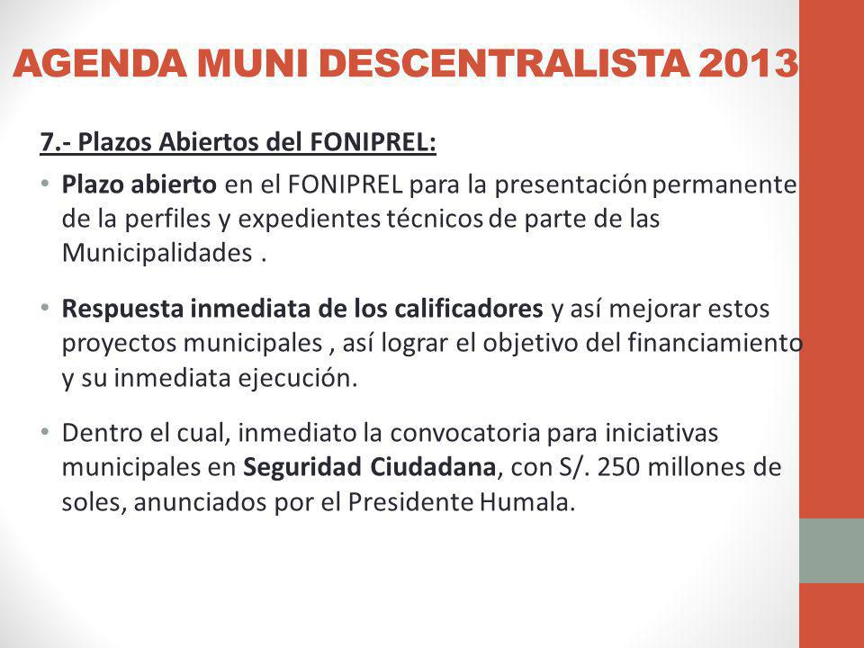 AGENDA MUNI DESCENTRALISTA 2013 7.- Plazos Abiertos del FONIPREL: Plazo abierto en el FONIPREL para la presentación permanente de la perfiles y expedientes técnicos de parte de las Municipalidades.