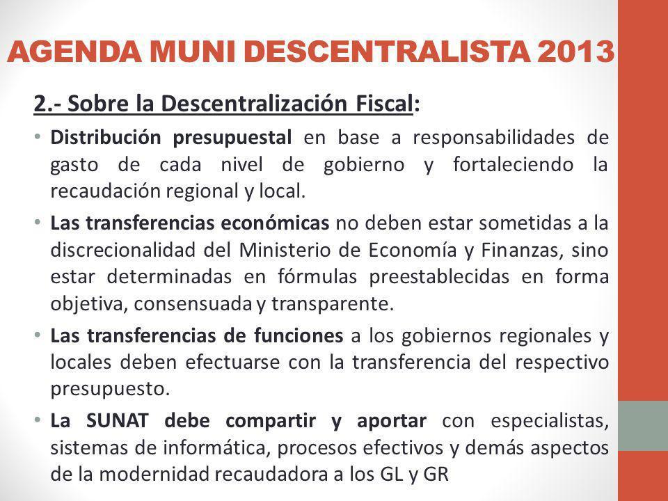 AGENDA MUNI DESCENTRALISTA 2013 2.- Sobre la Descentralización Fiscal: Distribución presupuestal en base a responsabilidades de gasto de cada nivel de gobierno y fortaleciendo la recaudación regional y local.
