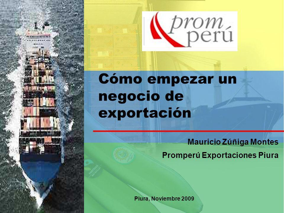Cómo empezar un negocio de exportación Mauricio Zúñiga Montes Promperú Exportaciones Piura Piura, Noviembre 2009
