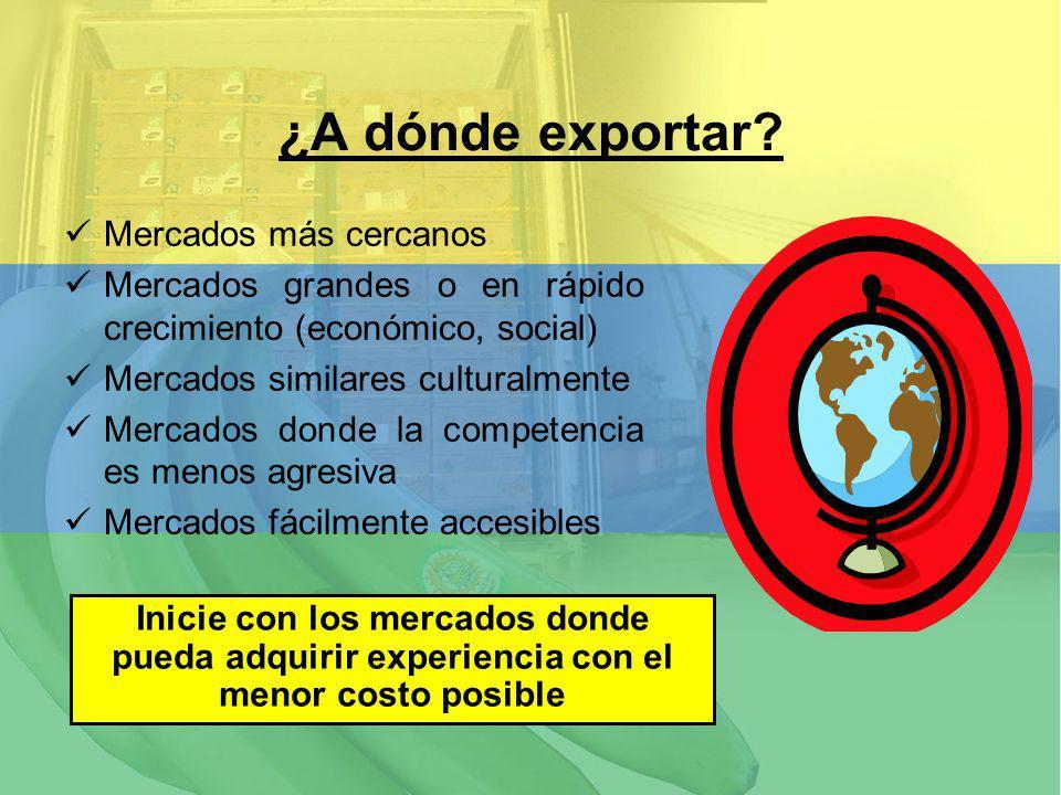 ¿A dónde exportar? Mercados más cercanos Mercados grandes o en rápido crecimiento (económico, social) Mercados similares culturalmente Mercados donde