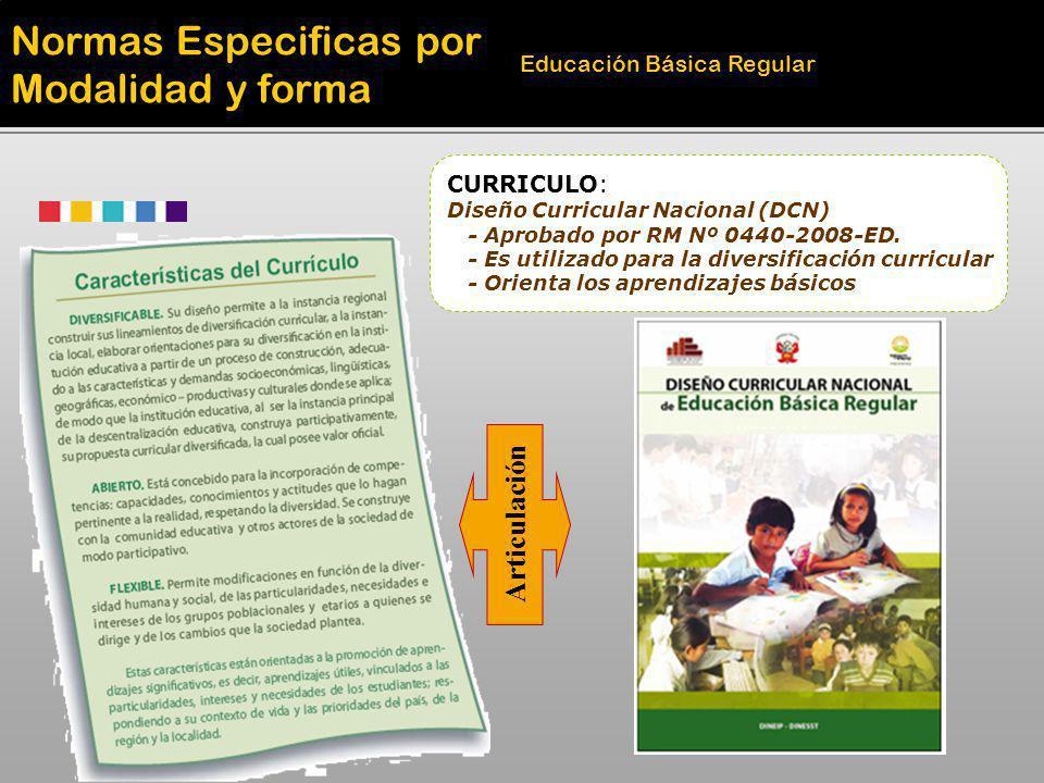 Normas Especificas por Modalidad y forma Educación Básica Regular CURRICULO: Diseño Curricular Nacional (DCN) - Aprobado por RM Nº 0440-2008-ED. - Es
