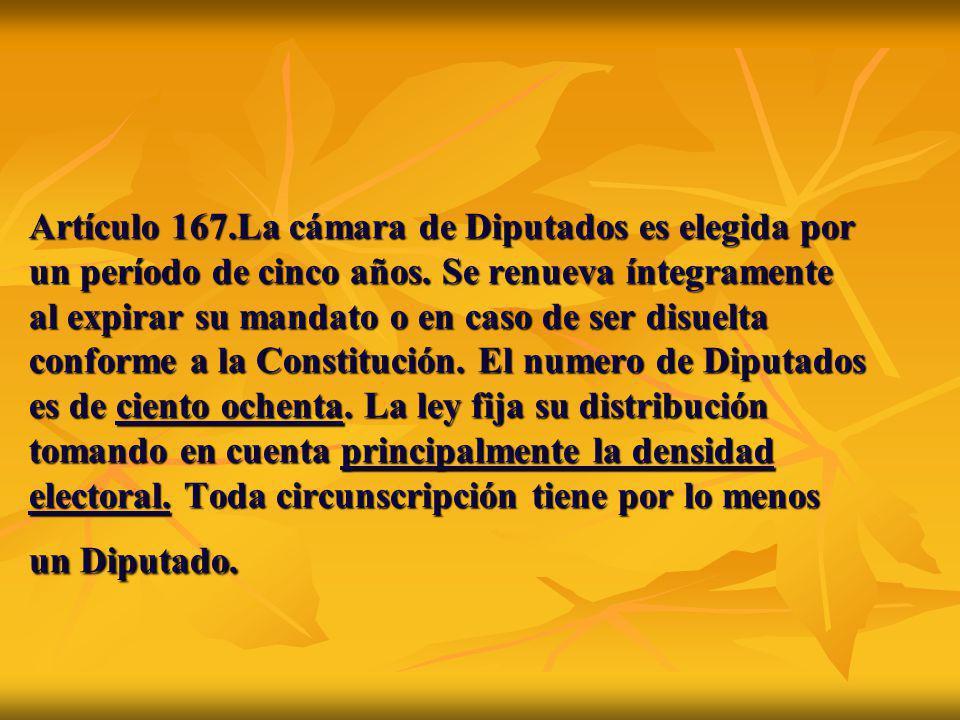 Artículo 167.La cámara de Diputados es elegida por un período de cinco años. Se renueva íntegramente al expirar su mandato o en caso de ser disuelta