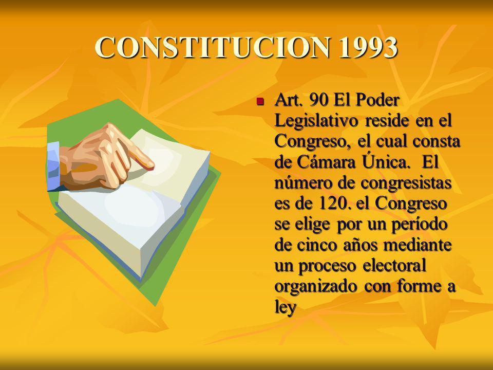 CONSTITUCION 1993 Art. 90 El Poder Legislativo reside en el Congreso, el cual consta de Cámara Única. El número de congresistas es de 120. el Congreso