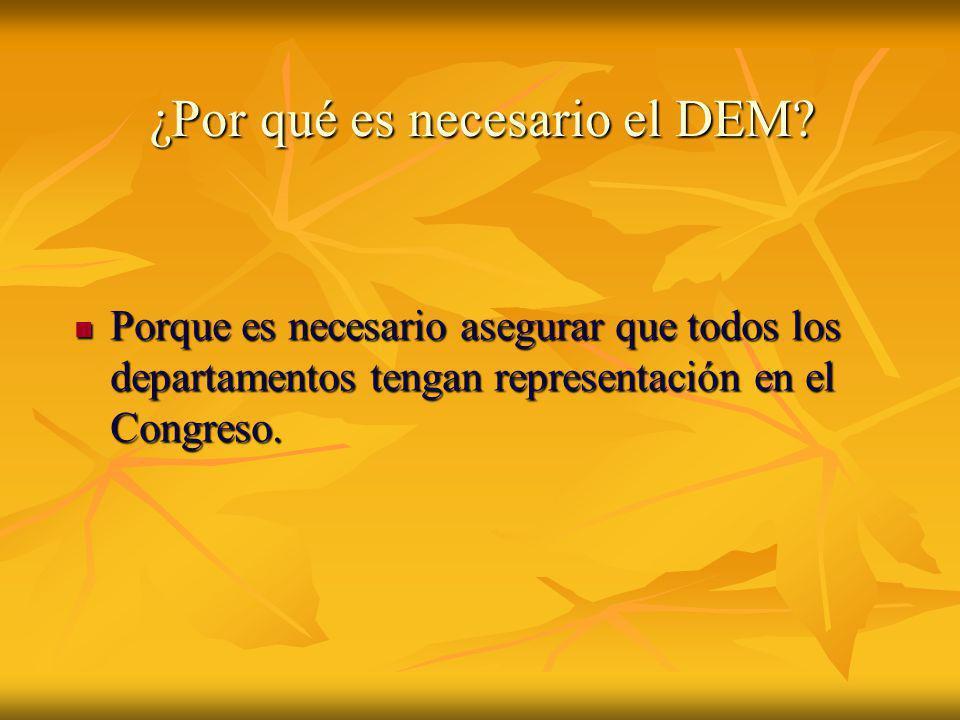 ¿Por qué es necesario el DEM? Porque es necesario asegurar que todos los departamentos tengan representación en el Congreso. Porque es necesario asegu