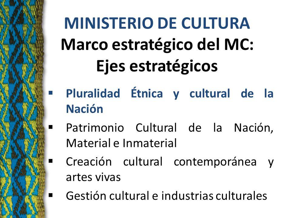 MINISTERIO DE CULTURA Marco estratégico del MC: Ejes estratégicos Pluralidad Étnica y cultural de la Nación Patrimonio Cultural de la Nación, Material e Inmaterial Creación cultural contemporánea y artes vivas Gestión cultural e industrias culturales