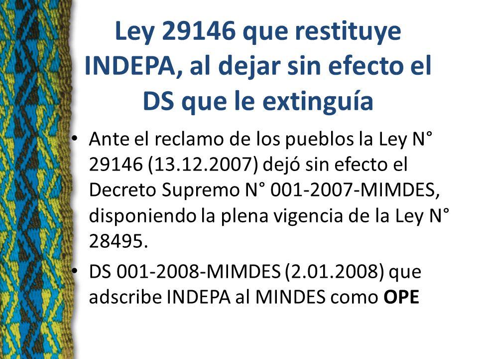 Ley 29146 que restituye INDEPA, al dejar sin efecto el DS que le extinguía Ante el reclamo de los pueblos la Ley N° 29146 (13.12.2007) dejó sin efecto el Decreto Supremo N° 001-2007-MIMDES, disponiendo la plena vigencia de la Ley N° 28495.