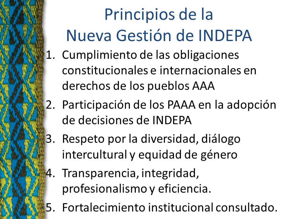 Principios de la Nueva Gestión de INDEPA 1.Cumplimiento de las obligaciones constitucionales e internacionales en derechos de los pueblos AAA 2.Participación de los PAAA en la adopción de decisiones de INDEPA 3.Respeto por la diversidad, diálogo intercultural y equidad de género 4.Transparencia, integridad, profesionalismo y eficiencia.