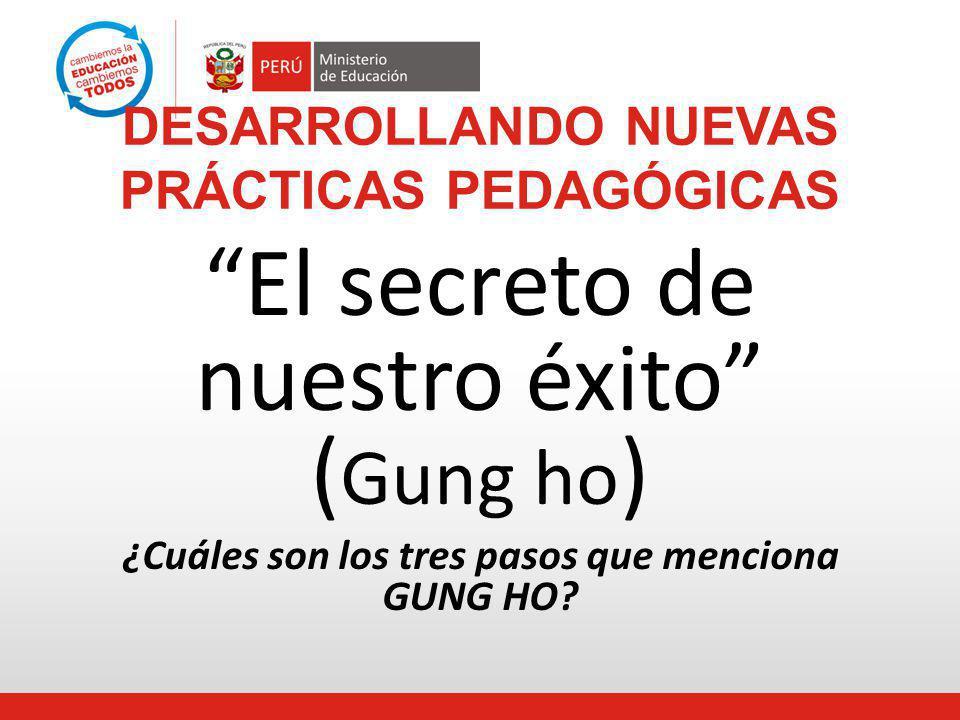 DESARROLLANDO NUEVAS PRÁCTICAS PEDAGÓGICAS El secreto de nuestro éxito ( Gung ho ) ¿Cuáles son los tres pasos que menciona GUNG HO?