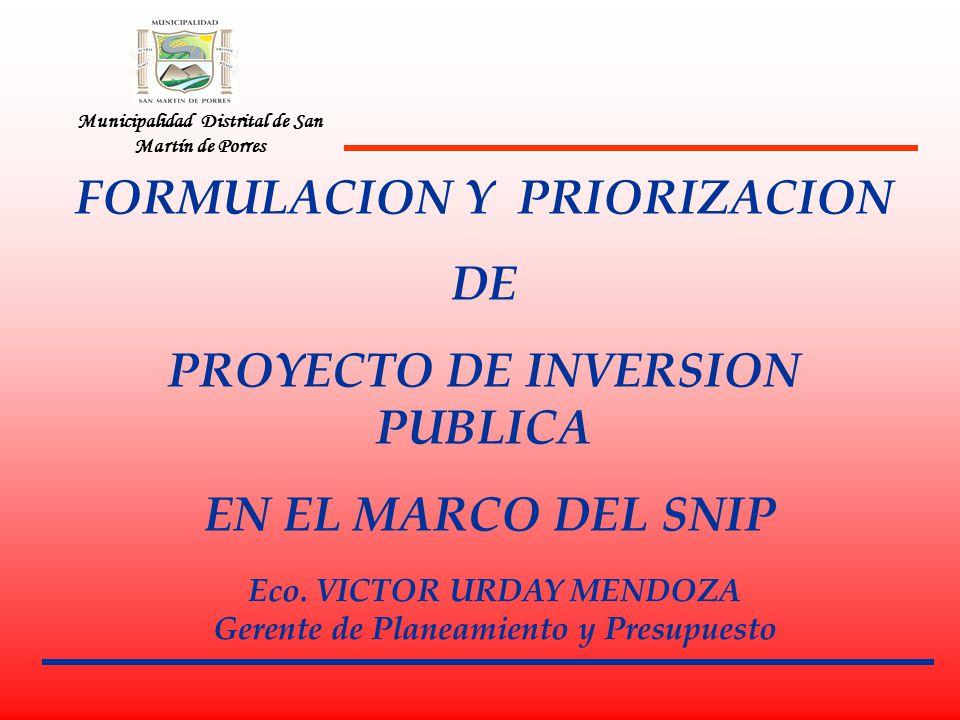 Municipalidad Distrital de San Martín de Porres FORMULACION Y PRIORIZACION DE PROYECTO DE INVERSION PUBLICA EN EL MARCO DEL SNIP Eco. VICTOR URDAY MEN