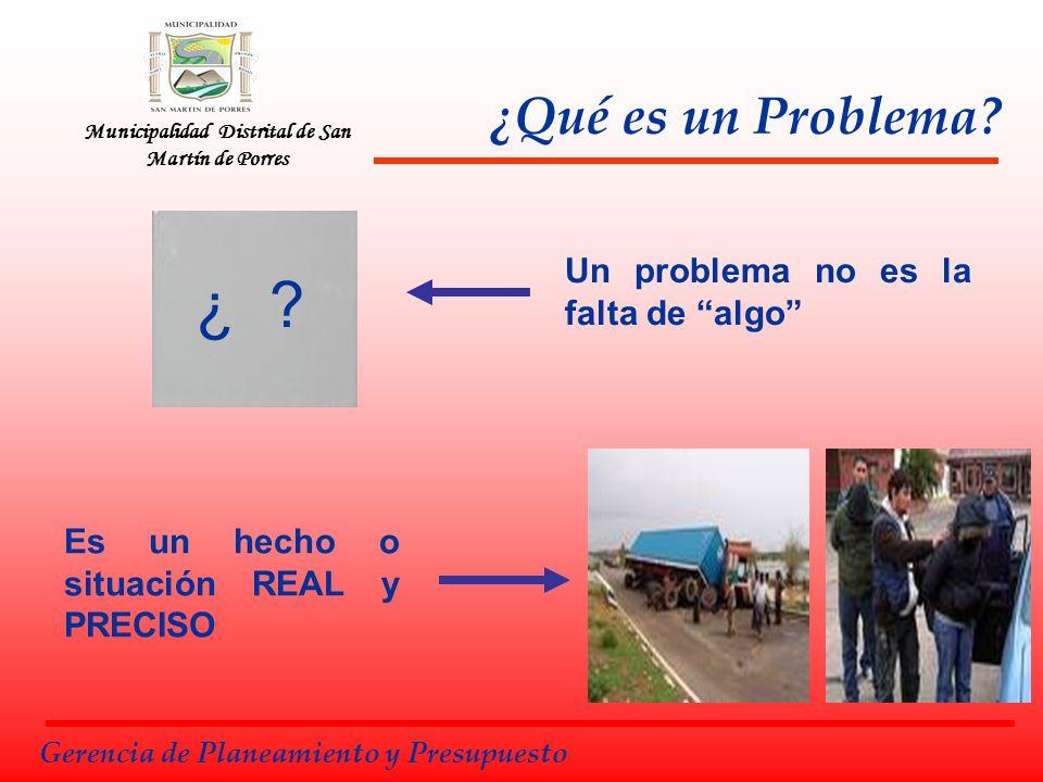 Municipalidad Distrital de San Martín de Porres Un problema no es la falta de algo Es un hecho o situación REAL y PRECISO Gerencia de Planeamiento y P