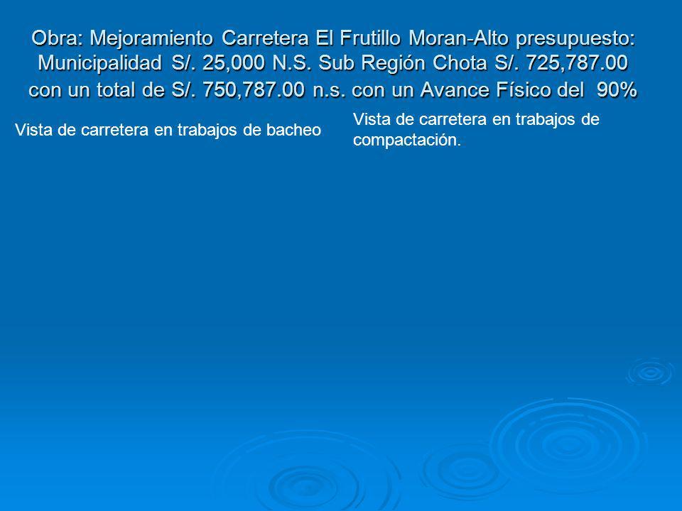 Obra: Mejoramiento Carretera El Frutillo Moran-Alto presupuesto: Municipalidad S/. 25,000 N.S. Sub Región Chota S/. 725,787.00 con un total de S/. 750