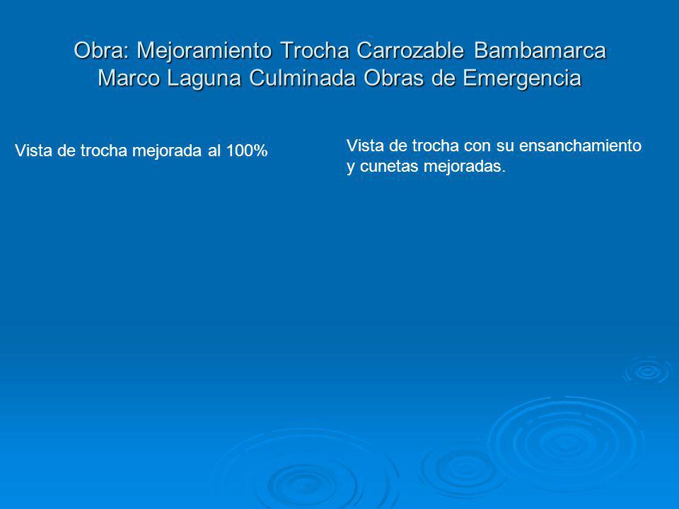 Obra: Mejoramiento Trocha Carrozable Bambamarca Marco Laguna Culminada Obras de Emergencia Vista de trocha mejorada al 100% Vista de trocha con su ens