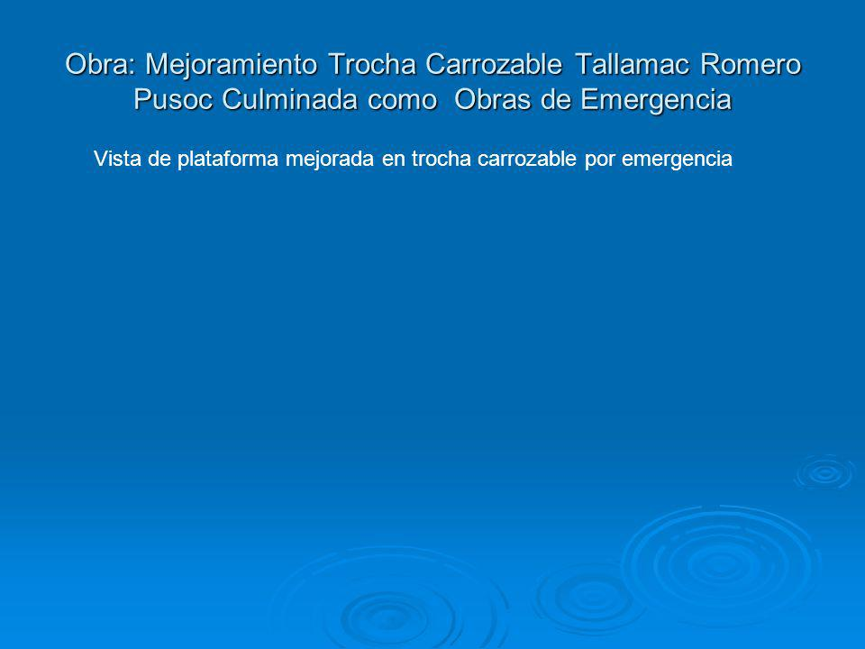 Obra: Mejoramiento Trocha Carrozable Tallamac Romero Pusoc Culminada como Obras de Emergencia Vista de plataforma mejorada en trocha carrozable por em