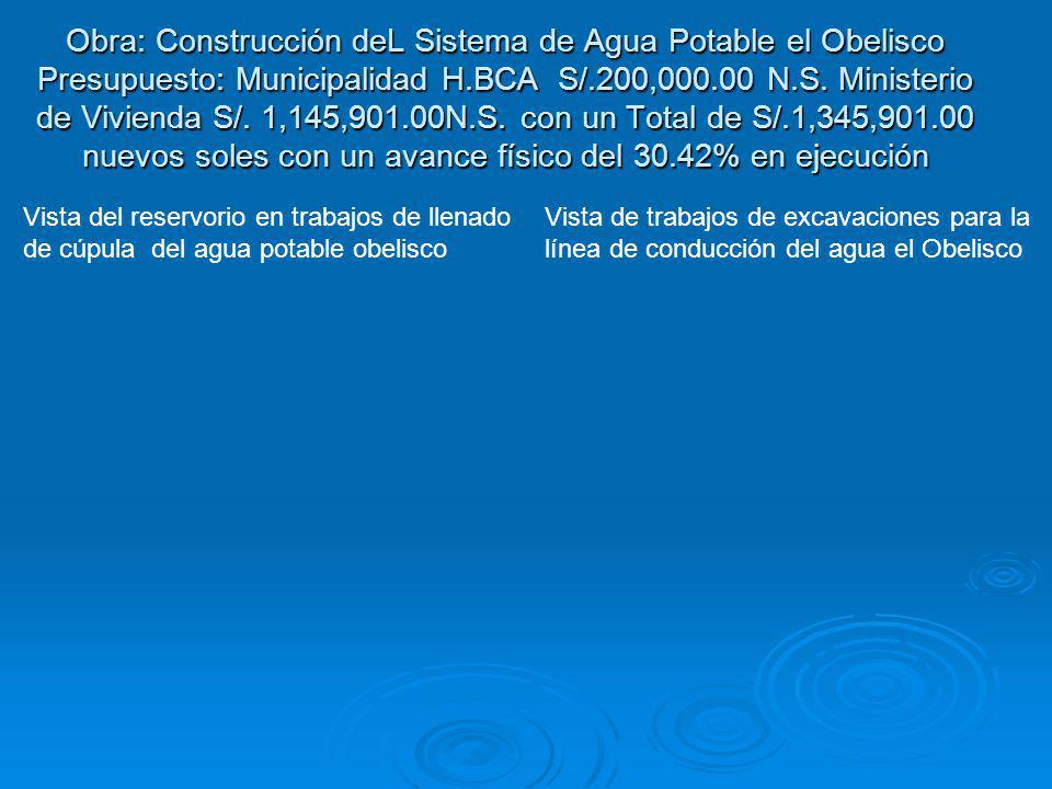 Obra: Construcción deL Sistema de Agua Potable el Obelisco Presupuesto: Municipalidad H.BCA S/.200,000.00 N.S. Ministerio de Vivienda S/. 1,145,901.00