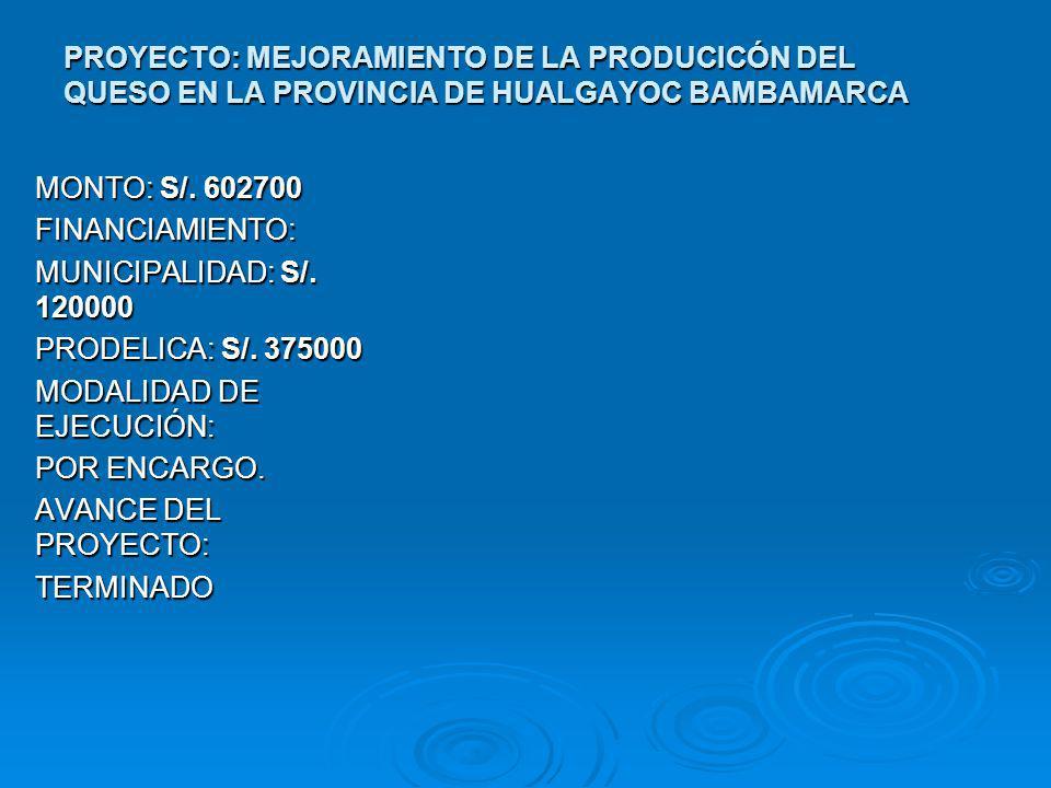 PROYECTO: MEJORAMIENTO DE LA PRODUCICÓN DEL QUESO EN LA PROVINCIA DE HUALGAYOC BAMBAMARCA MONTO: S/. 602700 FINANCIAMIENTO: MUNICIPALIDAD: S/. 120000