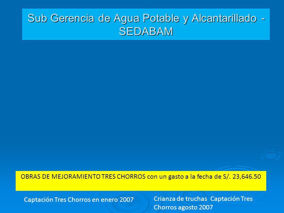 Sub Gerencia de Agua Potable y Alcantarillado - SEDABAM Captación Tres Chorros en enero 2007 Crianza de truchas Captación Tres Chorros agosto 2007 OBR
