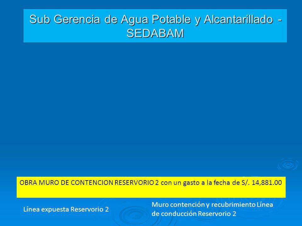 Sub Gerencia de Agua Potable y Alcantarillado - SEDABAM Línea expuesta Reservorio 2 OBRA MURO DE CONTENCION RESERVORIO 2 con un gasto a la fecha de S/