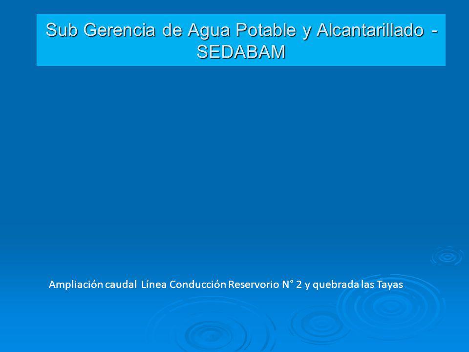Sub Gerencia de Agua Potable y Alcantarillado - SEDABAM Ampliación caudal Línea Conducción Reservorio N° 2 y quebrada las Tayas