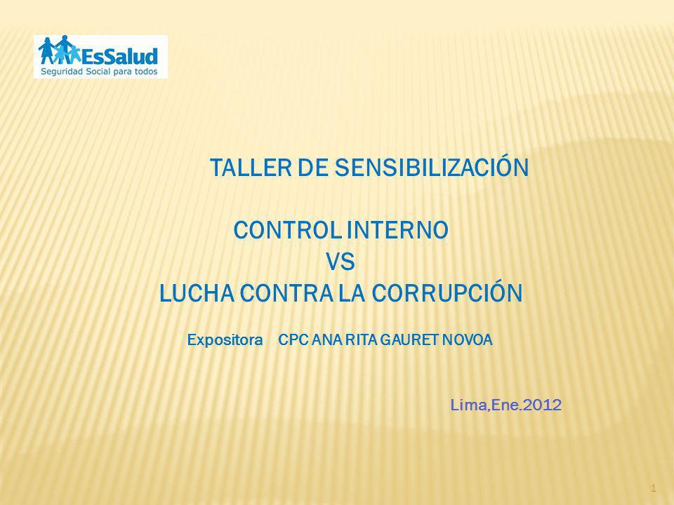 1 Lima,Ene.2012 TALLER DE SENSIBILIZACIÓN CONTROL INTERNO VS LUCHA CONTRA LA CORRUPCIÓN Expositora CPC ANA RITA GAURET NOVOA