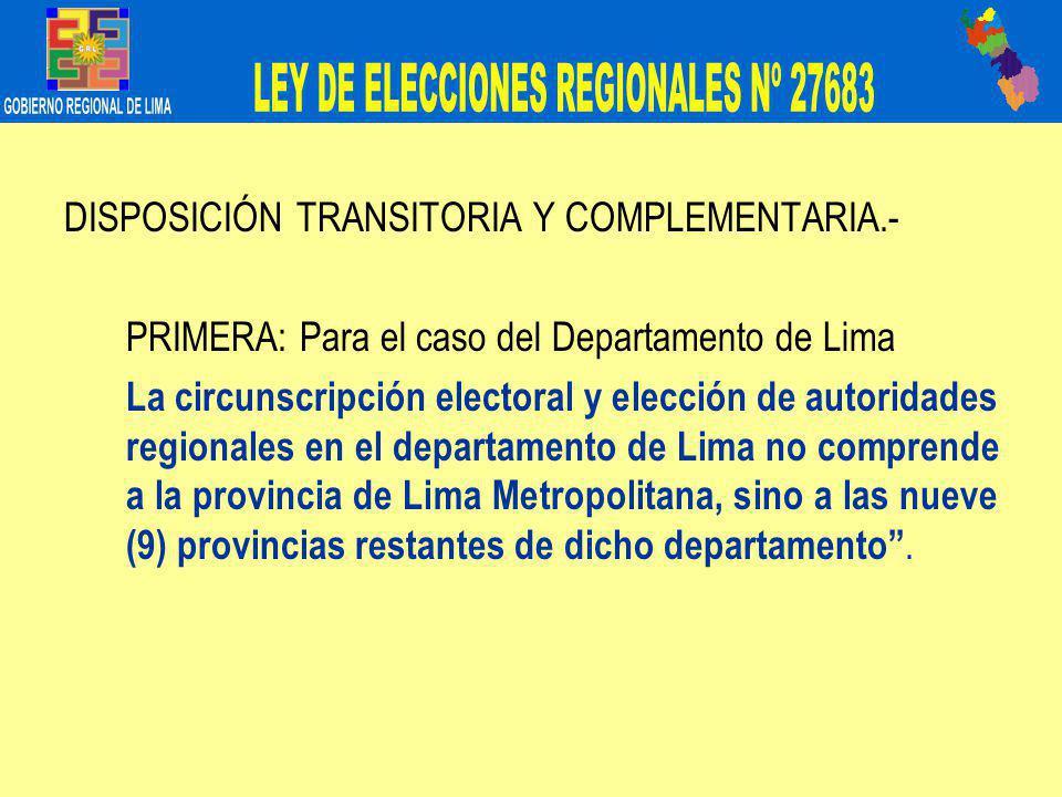 DISPOSICIÓN TRANSITORIA Y COMPLEMENTARIA.- PRIMERA: Para el caso del Departamento de Lima La circunscripción electoral y elección de autoridades regionales en el departamento de Lima no comprende a la provincia de Lima Metropolitana, sino a las nueve (9) provincias restantes de dicho departamento.