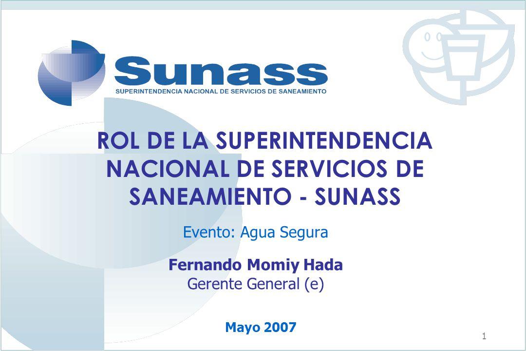 1 ROL DE LA SUPERINTENDENCIA NACIONAL DE SERVICIOS DE SANEAMIENTO - SUNASS Evento: Agua Segura Fernando Momiy Hada Gerente General (e) Mayo 2007