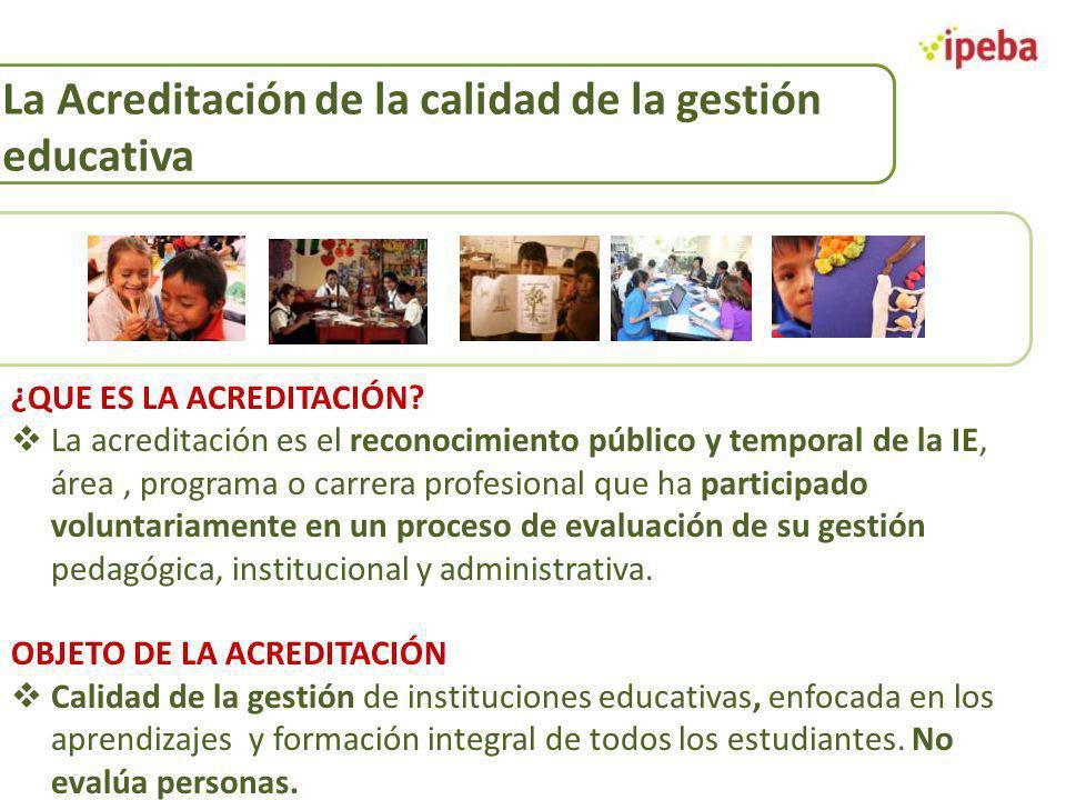 La Acreditación de la calidad de la gestión educativa ¿QUE ES LA ACREDITACIÓN? La acreditación es el reconocimiento público y temporal de la IE, área,