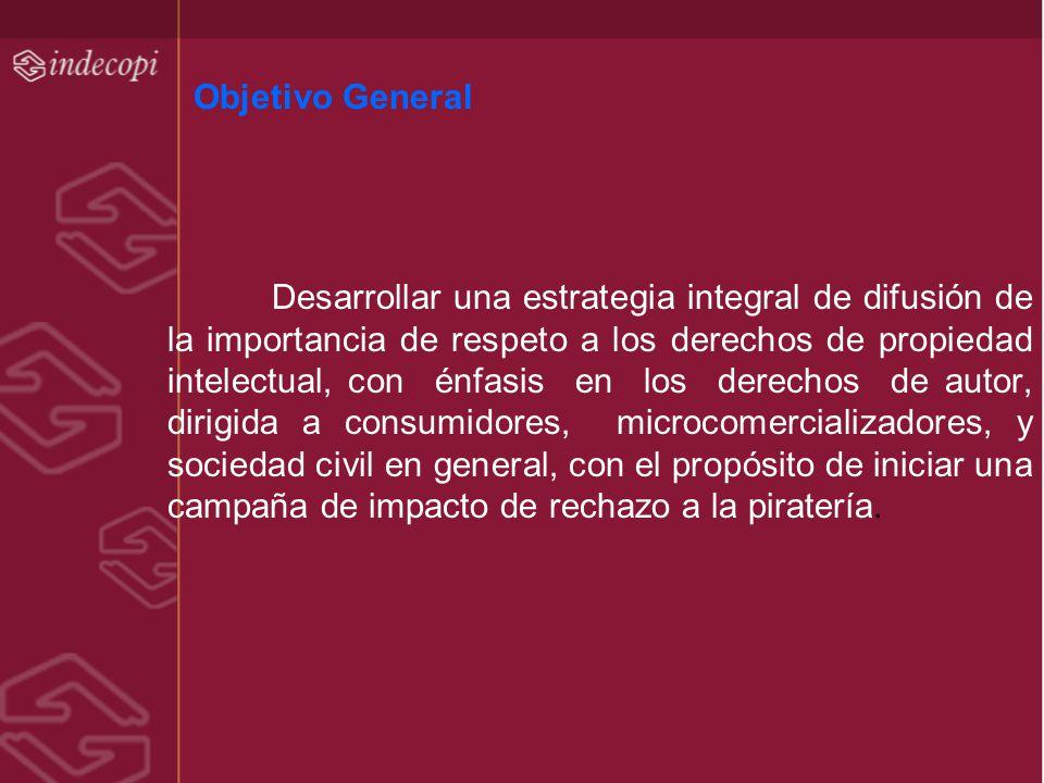 Objetivo General Desarrollar una estrategia integral de difusión de la importancia de respeto a los derechos de propiedad intelectual, con énfasis en