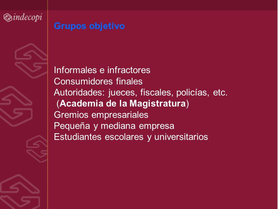 Grupos objetivo Informales e infractores Consumidores finales Autoridades: jueces, fiscales, policías, etc. (Academia de la Magistratura) Gremios empr