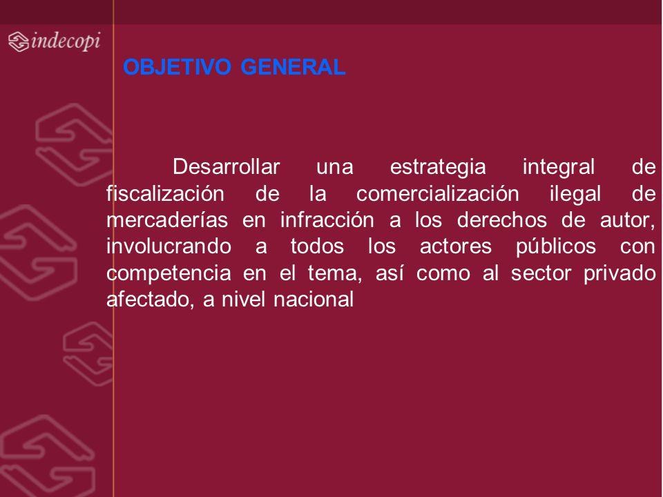 OBJETIVO GENERAL Desarrollar una estrategia integral de fiscalización de la comercialización ilegal de mercaderías en infracción a los derechos de aut