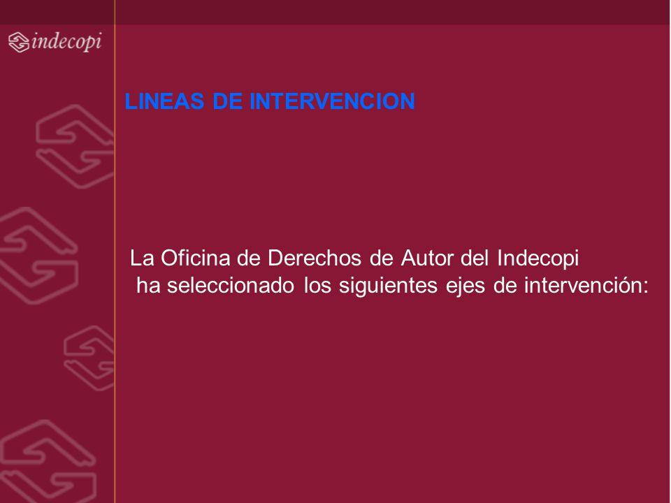 LINEAS DE INTERVENCION La Oficina de Derechos de Autor del Indecopi ha seleccionado los siguientes ejes de intervención:
