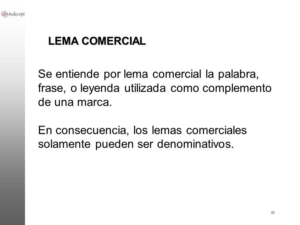 40 LEMA COMERCIAL Se entiende por lema comercial la palabra, frase, o leyenda utilizada como complemento de una marca. En consecuencia, los lemas come