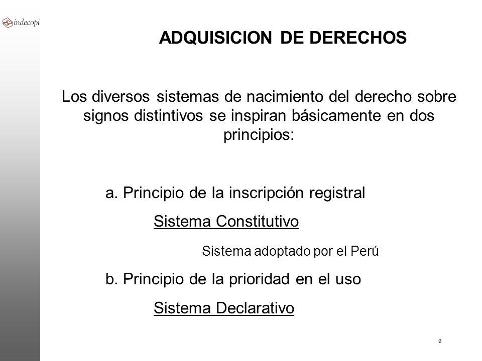 9 ADQUISICION DE DERECHOS Los diversos sistemas de nacimiento del derecho sobre signos distintivos se inspiran básicamente en dos principios: a. Princ