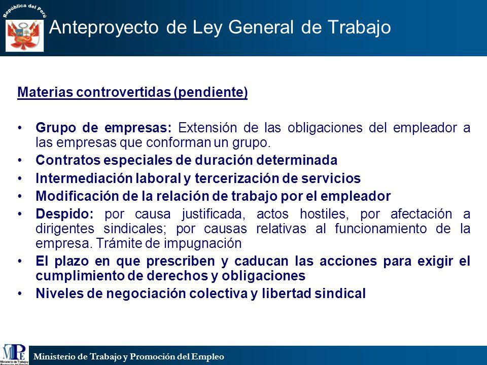 Ministerio de Trabajo y Promoción del Empleo Anteproyecto de Ley General de Trabajo Materias controvertidas (pendiente) Grupo de empresas: Extensión de las obligaciones del empleador a las empresas que conforman un grupo.