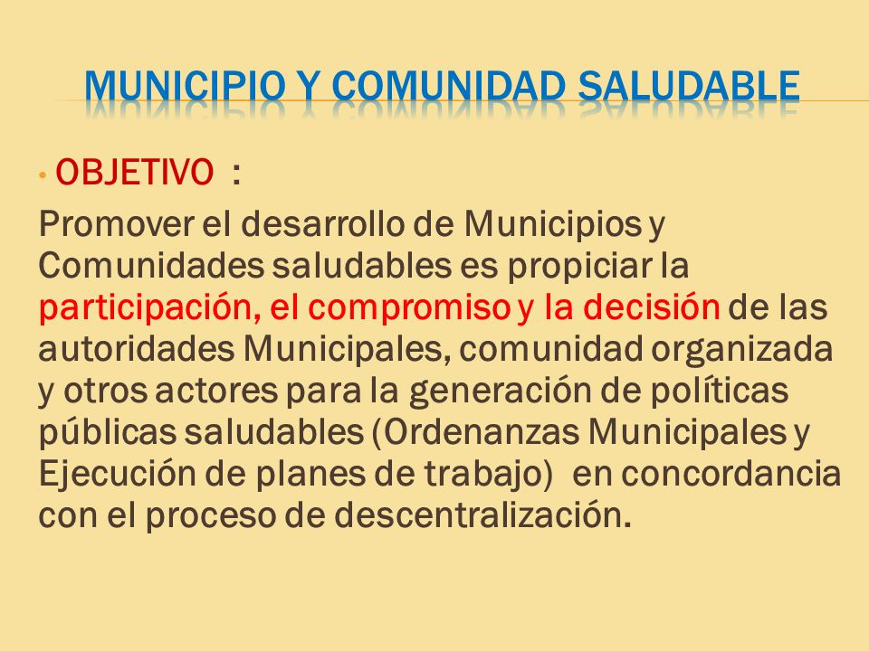 OBJETIVO : Promover el desarrollo de Municipios y Comunidades saludables es propiciar la participación, el compromiso y la decisión de las autoridades