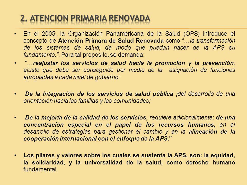 En el 2005, la Organización Panamericana de la Salud (OPS) introduce el concepto de Atención Primara de Salud Renovada como …la transformación de los