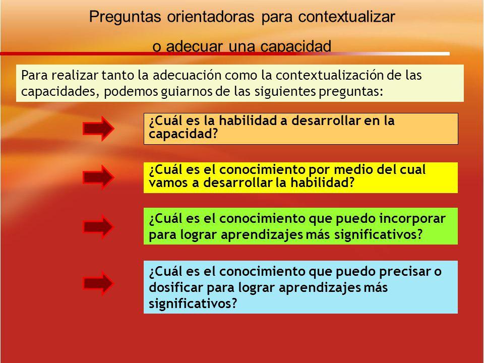Preguntas orientadoras para contextualizar o adecuar una capacidad Para realizar tanto la adecuación como la contextualización de las capacidades, pod