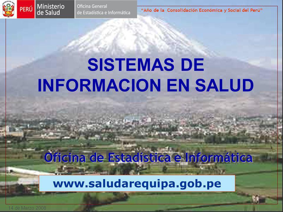 14 de Marzo 2008 SISTEMAS DE INFORMACION EN SALUD www.saludarequipa.gob.pe Año de la Consolidación Económica y Social del Perú Oficina de Estadística e Informática