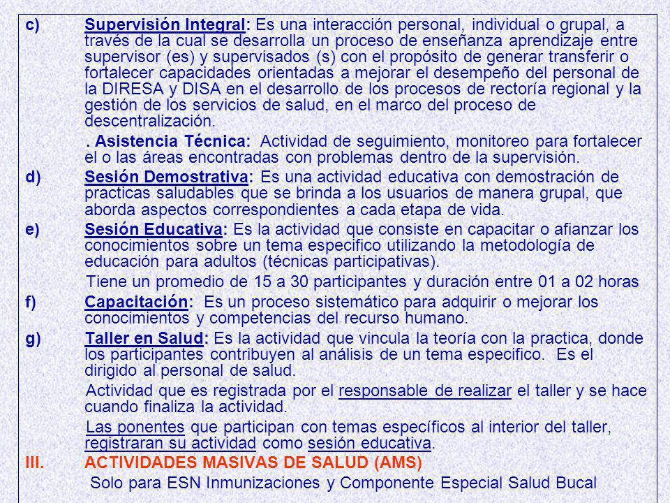 c) c)Supervisión Integral: Es una interacción personal, individual o grupal, a través de la cual se desarrolla un proceso de enseñanza aprendizaje entre supervisor (es) y supervisados (s) con el propósito de generar transferir o fortalecer capacidades orientadas a mejorar el desempeño del personal de la DIRESA y DISA en el desarrollo de los procesos de rectoría regional y la gestión de los servicios de salud, en el marco del proceso de descentralización..