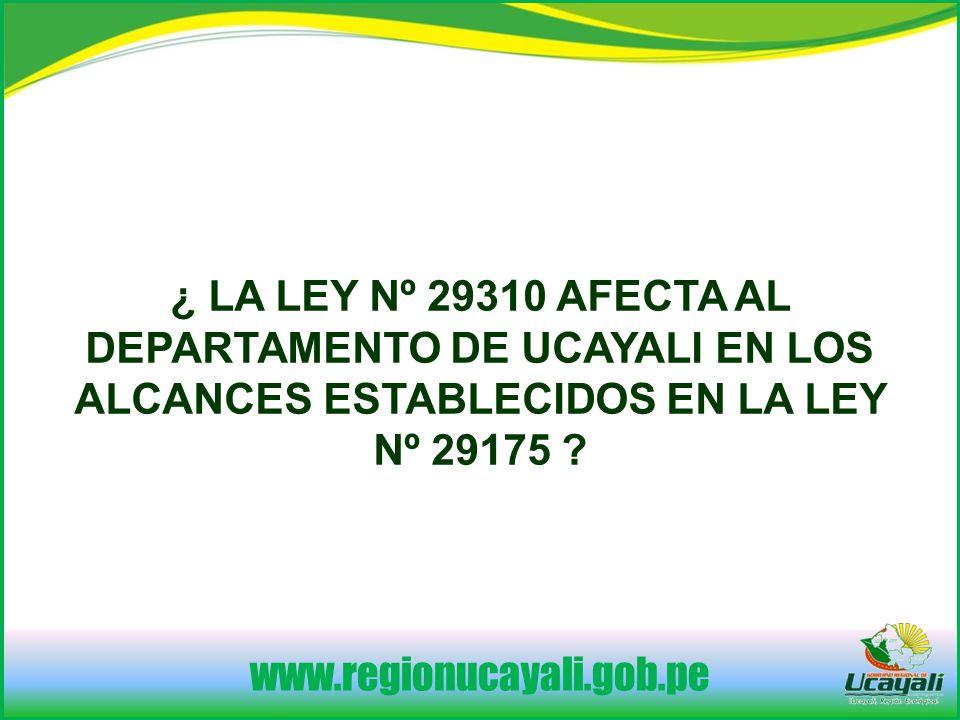www.regionucayali.gob.pe ¿ LA LEY Nº 29310 AFECTA AL DEPARTAMENTO DE UCAYALI EN LOS ALCANCES ESTABLECIDOS EN LA LEY Nº 29175 ?
