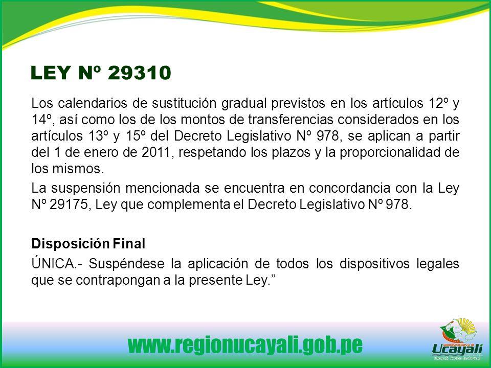 www.regionucayali.gob.pe LEY Nº 29310 Los calendarios de sustitución gradual previstos en los artículos 12º y 14º, así como los de los montos de transferencias considerados en los artículos 13º y 15º del Decreto Legislativo Nº 978, se aplican a partir del 1 de enero de 2011, respetando los plazos y la proporcionalidad de los mismos.