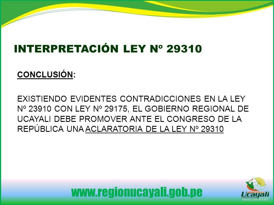 www.regionucayali.gob.pe CONCLUSIÓN: EXISTIENDO EVIDENTES CONTRADICCIONES EN LA LEY Nº 23910 CON LEY Nº 29175, EL GOBIERNO REGIONAL DE UCAYALI DEBE PROMOVER ANTE EL CONGRESO DE LA REPÚBLICA UNA ACLARATORIA DE LA LEY Nº 29310 INTERPRETACIÓN LEY Nº 29310