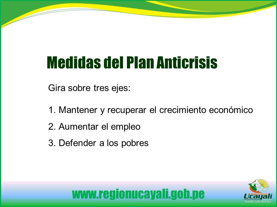 www.regionucayali.gob.pe Medidas del Plan Anticrisis Gira sobre tres ejes: 1.Mantener y recuperar el crecimiento económico 2.Aumentar el empleo 3.Defender a los pobres